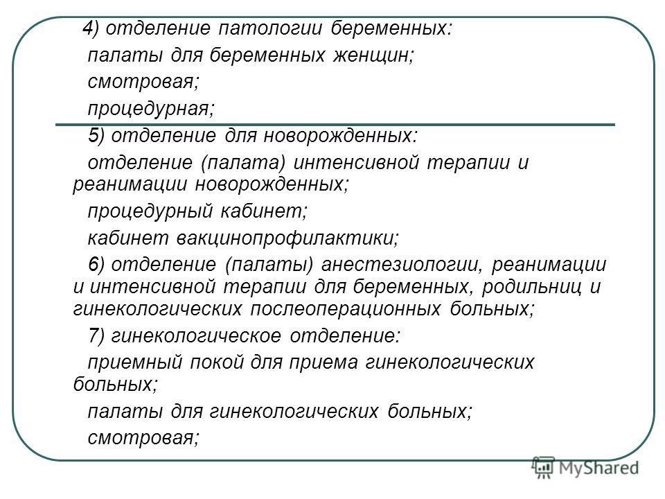 4) отделение патологии беременных: палаты для беременных женщин; смотровая; процедурная; 5) отделение для новорожденных: отделение (палата) интенсивной терапии и реанимации новорожденных; процедурный кабинет; кабинет вакцинопрофилактики; 6) отделение