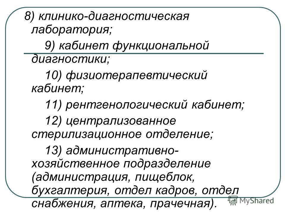 8) клинико-диагностическая лаборатория; 9) кабинет функциональной диагностики; 10) физиотерапевтический кабинет; 11) рентгенологический кабинет; 12) централизованное стерилизационное отделение; 13) административно- хозяйственное подразделение (админи