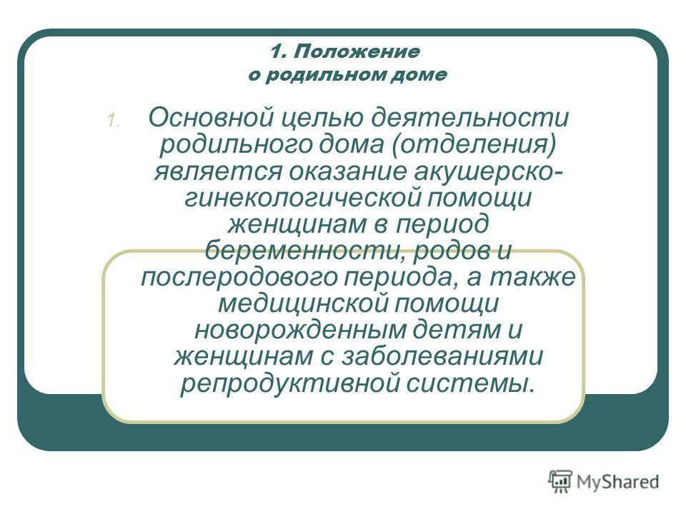 1. Положение о родильном доме 1. Основной целью деятельности родильного дома (отделения) является оказание акушерско- гинекологической помощи женщинам в период беременности, родов и послеродового периода, а также медицинской помощи новорожденным детя