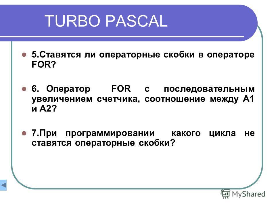 TURBO PASCAL 5.Ставятся ли операторные скобки в операторе FOR? 6. Оператор FOR с последовательным увеличением счетчика, cоотношение между А1 и А2? 7.При программировании какого цикла не ставятся операторные скобки?