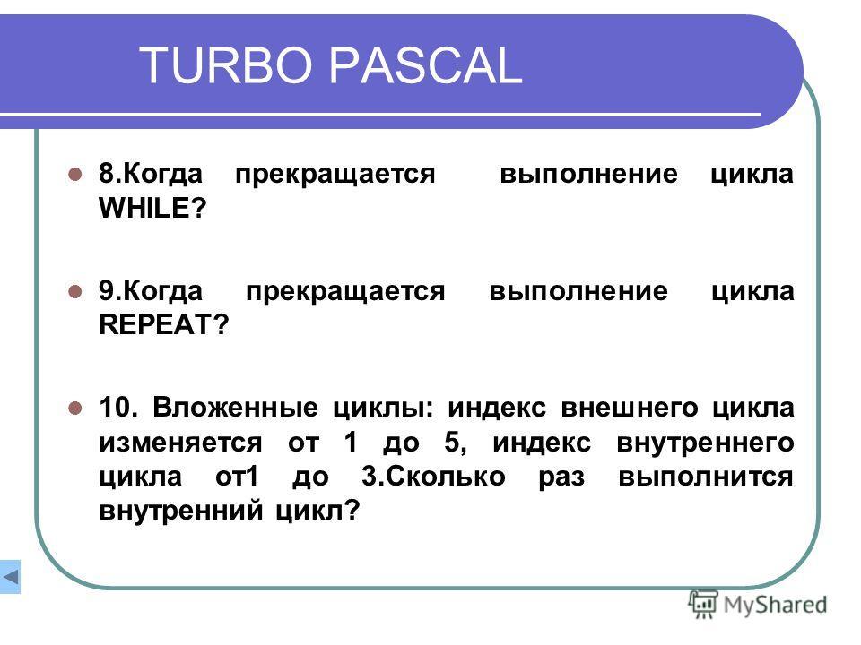 TURBO PASCAL 8.Когда прекращается выполнение цикла WHILE? 9.Когда прекращается выполнение цикла REPEAT? 10. Вложенные циклы: индекс внешнего цикла изменяется от 1 до 5, индекс внутреннего цикла от1 до 3.Сколько раз выполнится внутренний цикл?