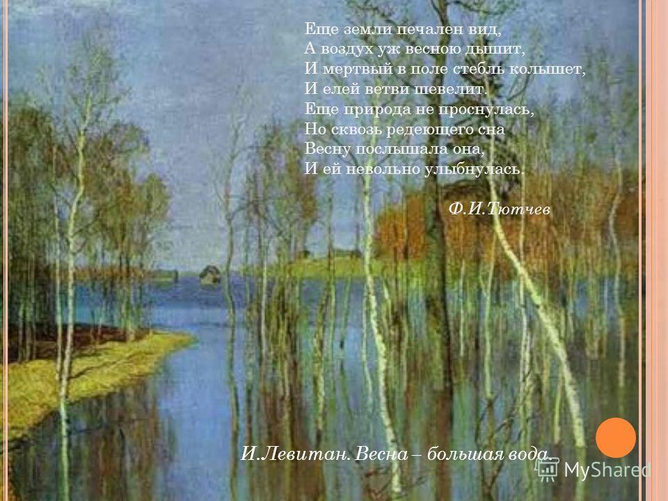 И.Левитан. Весна – большая вода. Еще земли печален вид, А воздух уж весною дышит, И мертвый в поле стебль колышет, И елей ветви шевелит. Еще природа не проснулась, Но сквозь редеющего сна Весну послышала она, И ей невольно улыбнулась. Ф.И.Тютчев