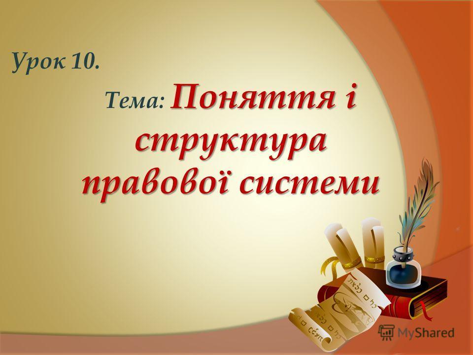 Урок 10. Поняття і структура Тема: Поняття і структура правової системи
