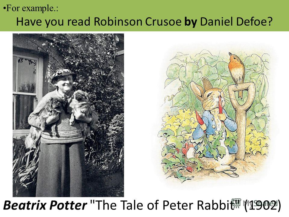 For example.: Daniel Defoe wrote Robinson Crusoe in 1719. Beatrix Potter The Tale of Peter Rabbit (1902) For example.: Have you read Robinson Crusoe by Daniel Defoe?