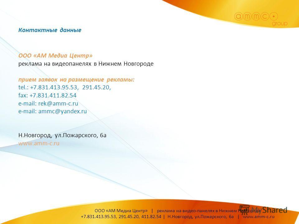 ООО «АМ Медиа Центр» реклама на видеопанелях в Нижнем Новгороде прием заявок на размещение рекламы: tel.: +7.831.413.95.53, 291.45.20, fax: +7.831.411.82.54 e-mail: rek@amm-c.ru e-mail: ammc@yandex.ru Н.Новгород, ул.Пожарского, 6а www.amm-c.ru Контак