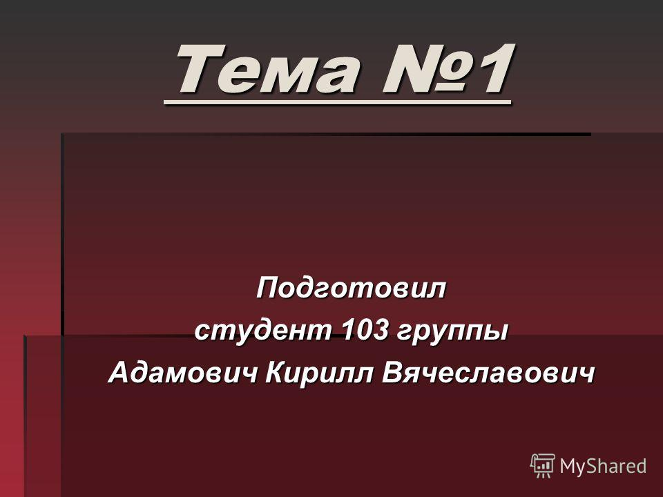 Тема 1 Подготовил студент 103 группы Адамович Кирилл Вячеславович