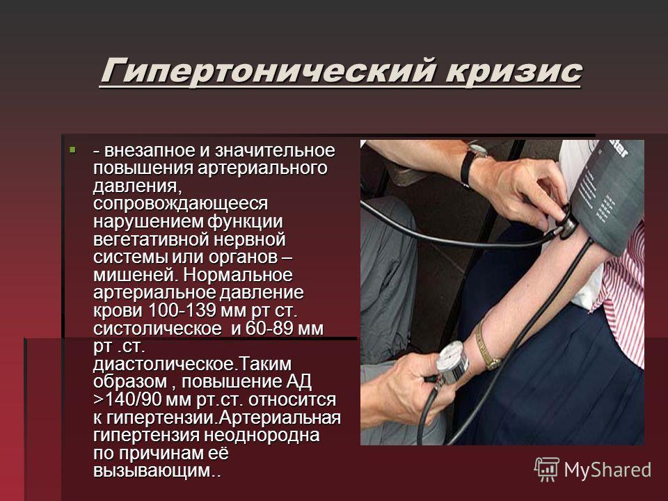 Гипертонический кризис - внезапное и значительное повышения артериального давления, сопровождающееся нарушением функции вегетативной нервной системы или органов – мишеней. Нормальное артериальное давление крови 100-139 мм рт ст. систолическое и 60-89