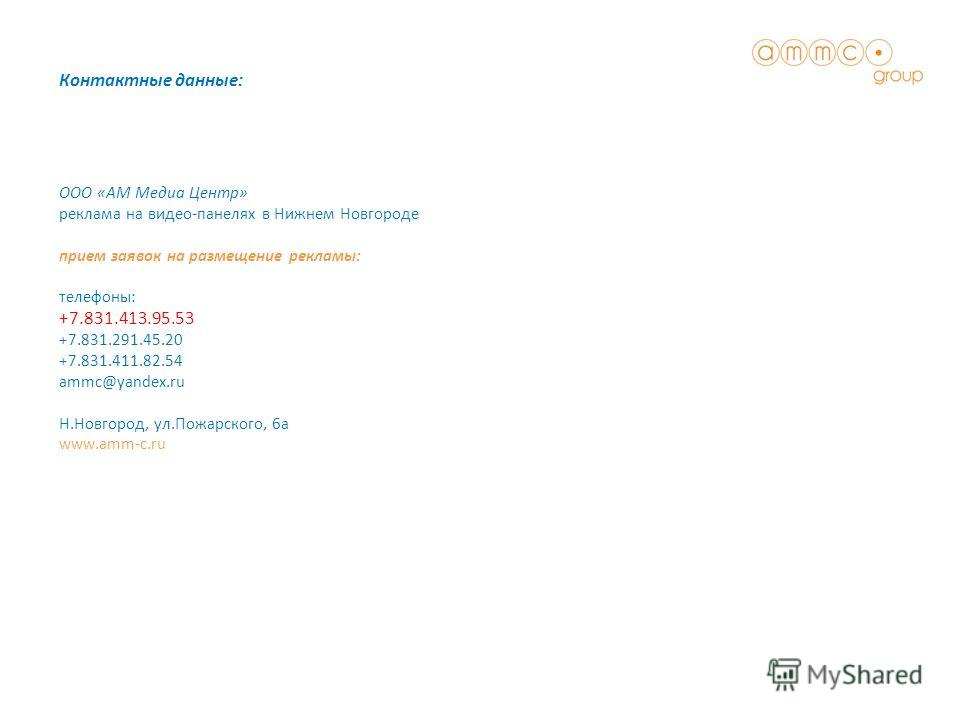 ООО «АМ Медиа Центр» реклама на видео-панелях в Нижнем Новгороде прием заявок на размещение рекламы: телефоны: +7.831.413.95.53 +7.831.291.45.20 +7.831.411.82.54 ammc@yandex.ru Н.Новгород, ул.Пожарского, 6а www.amm-c.ru Контактные данные: