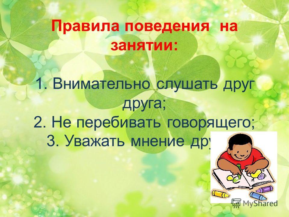 Правила поведения на занятии: 1. Внимательно слушать друг друга; 2. Не перебивать говорящего; 3. Уважать мнение других.