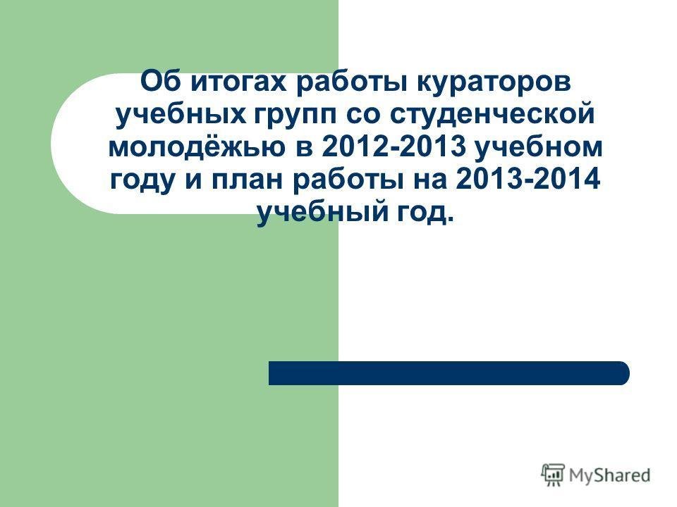 Об итогах работы кураторов учебных групп со студенческой молодёжью в 2012-2013 учебном году и план работы на 2013-2014 учебный год.