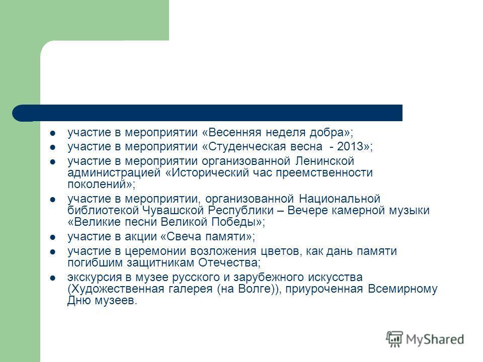 участие в мероприятии «Весенняя неделя добра»; участие в мероприятии «Студенческая весна - 2013»; участие в мероприятии организованной Ленинской администрацией «Исторический час преемственности поколений»; участие в мероприятии, организованной Национ