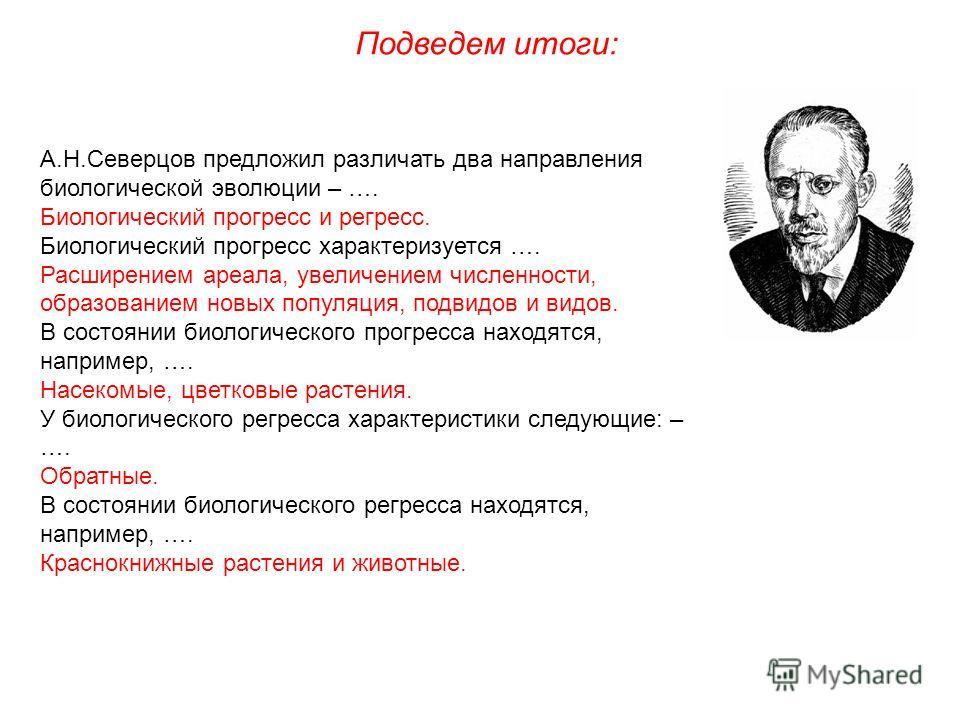 Подведем итоги: А.Н.Северцов предложил различать два направления биологической эволюции – …. Биологический прогресс и регресс. Биологический прогресс характеризуется …. Расширением ареала, увеличением численности, образованием новых популяция, подвид