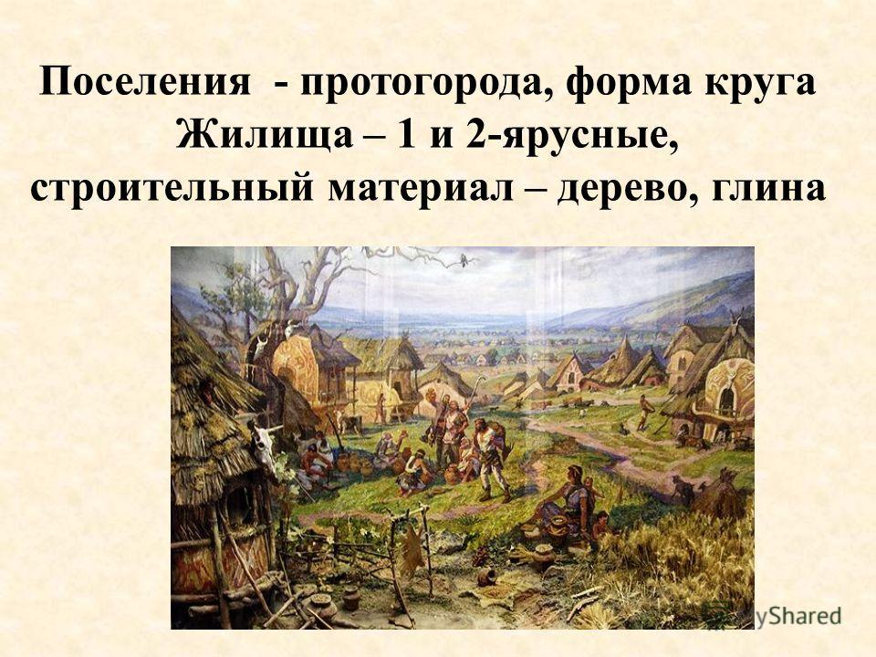 Поселения - протогорода, форма круга Жилища – 1 и 2-ярусные, строительный материал – дерево, глина