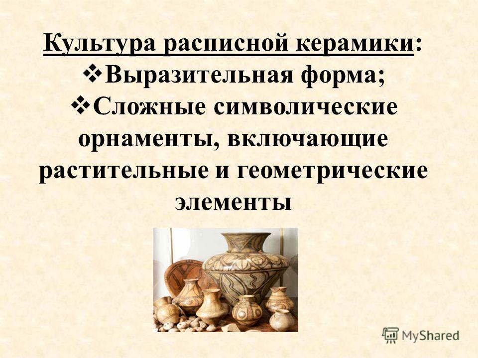 Культура расписной керамики: Выразительная форма; Сложные символические орнаменты, включающие растительные и геометрические элементы