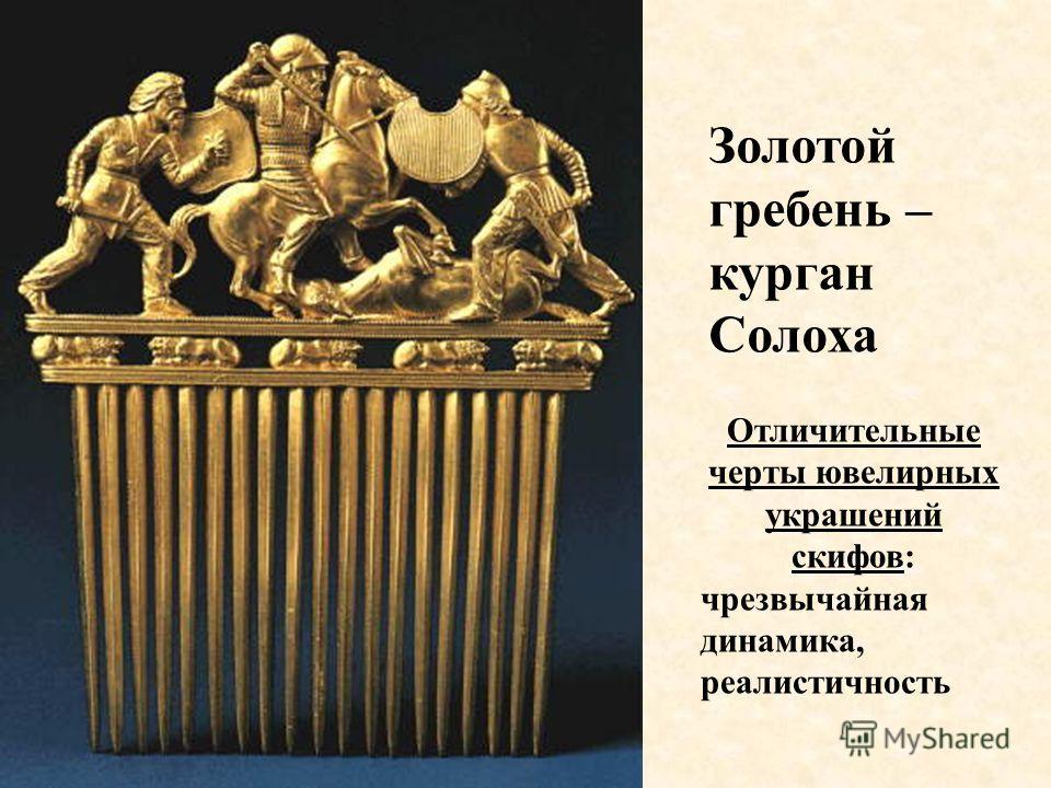 Золотой гребень – курган Солоха Отличительные черты ювелирных украшений скифов: чрезвычайная динамика, реалистичность