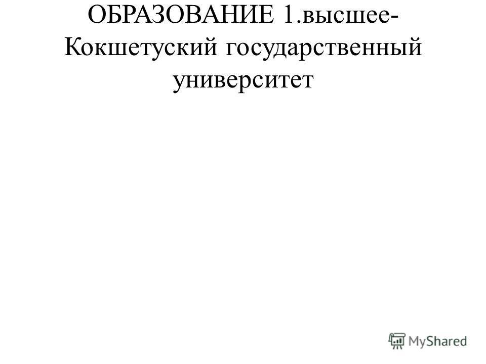 ОБРАЗОВАНИЕ1.высшее- Кокшетуский государственный университет