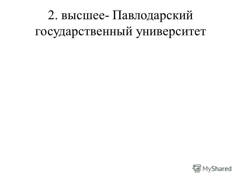2. высшее- Павлодарский государственный университет