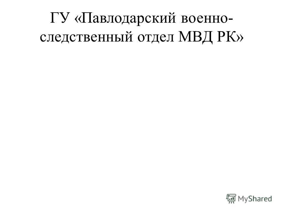 ГУ «Павлодарский военно- следственный отдел МВД РК»