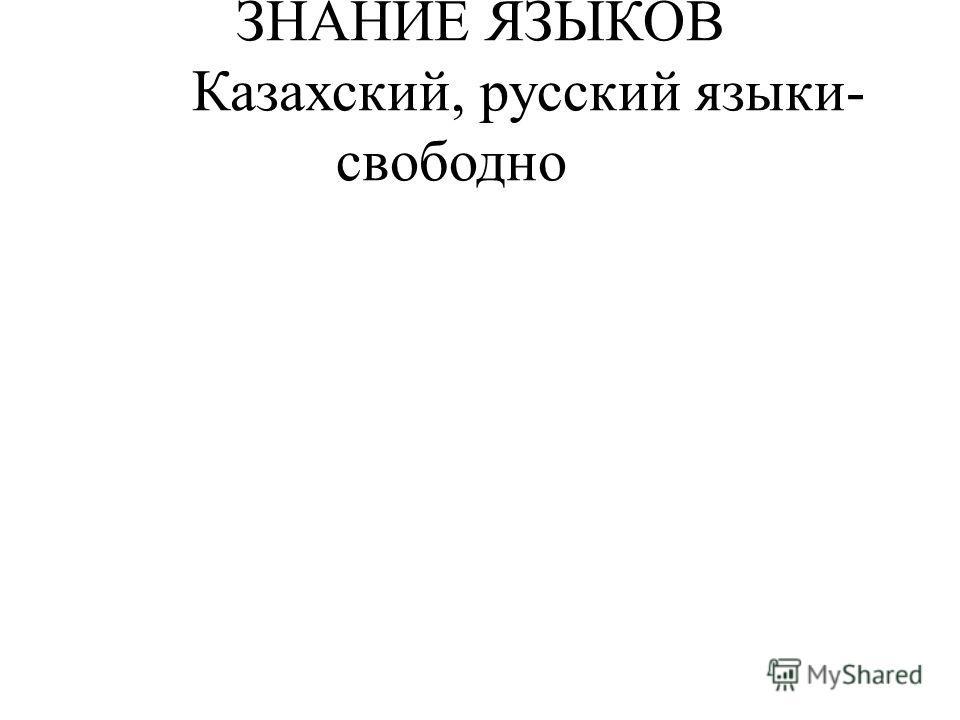 ЗНАНИЕ ЯЗЫКОВ Казахский, русский языки- свободно