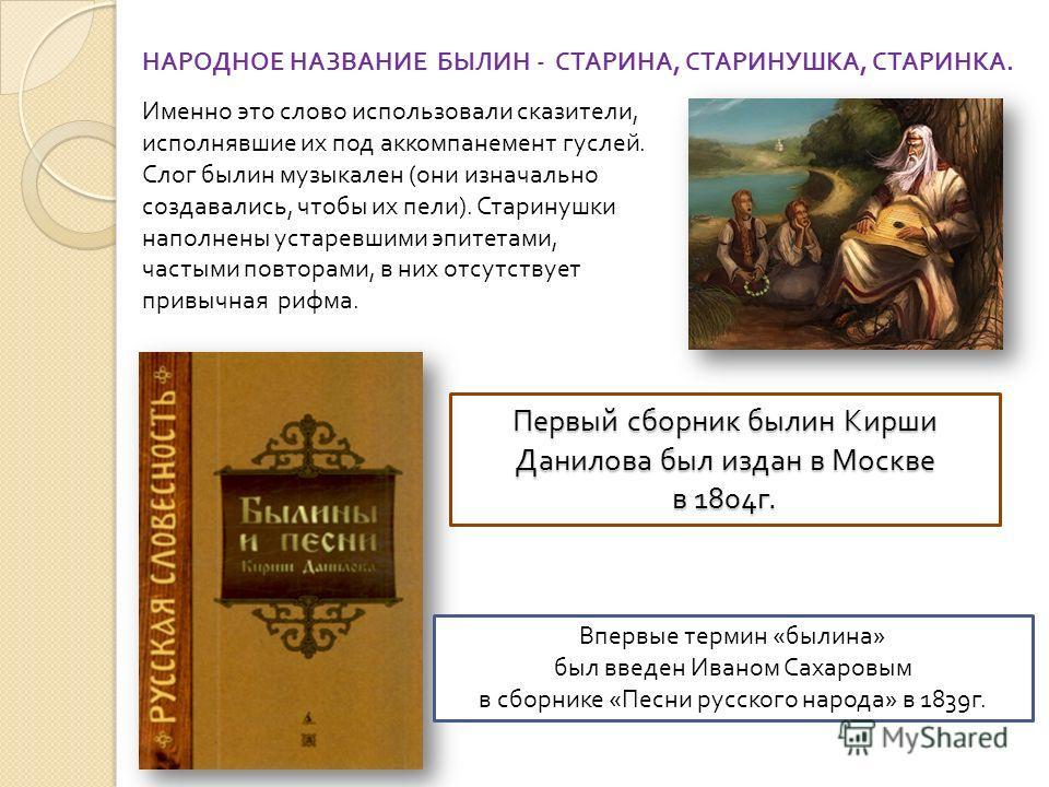 Первый сборник былин Кирши Данилова был издан в Москве в 1804 г. Впервые термин « былина » был введен Иваном Сахаровым в сборнике « Песни русского народа » в 1839 г. НАРОДНОЕ НАЗВАНИЕ БЫЛИН - СТАРИНА, СТАРИНУШКА, СТАРИНКА. Именно это слово использова