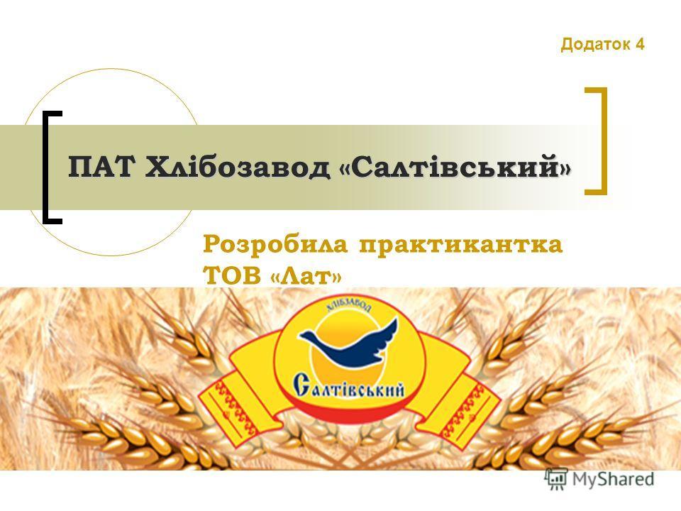 ПАТ Хлібозавод «Салтівський» ПАТ Хлібозавод «Салтівський» Розробила практикантка ТОВ «Лат» Додаток 4