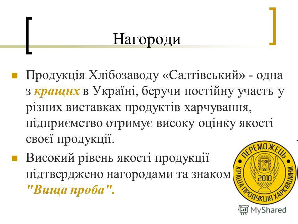 Нагороди Продукція Хлібозаводу «Салтівський» - одна з кращих в Україні, беручи постійну участь у різних виставках продуктів харчування, підприємство отримує високу оцінку якості своєї продукції. Високий рівень якості продукції підтверджено нагородами