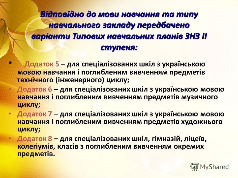 Відповідно до мови навчання та типу навчального закладу передбачено варіанти Типових навчальних планів ЗНЗ ІІ ступеня: Додаток 5 – для спеціалізованих шкіл з українською мовою навчання і поглибленим вивченням предметів технічного (інженерного) циклу;
