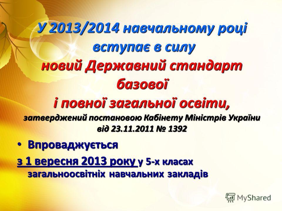 У 2013/2014 навчальному році вступає в силу новий Державний стандарт базової і повної загальної освіти, затверджений постановою Кабінету Міністрів України від 23.11.2011 1392 Впроваджується Впроваджується з 1 вересня 2013 року у 5-х класах загальноос