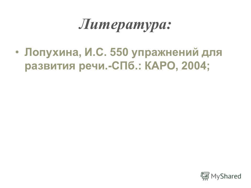 Литература: Лопухина, И.С. 550 упражнений для развития речи.-СПб.: КАРО, 2004;