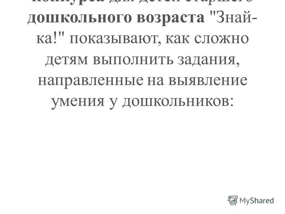 Результаты Московского городского интеллектуального конкурса для детей старшего дошкольного возраста Знай- ка! показывают, как сложно детям выполнить задания, направленные на выявление умения у дошкольников: