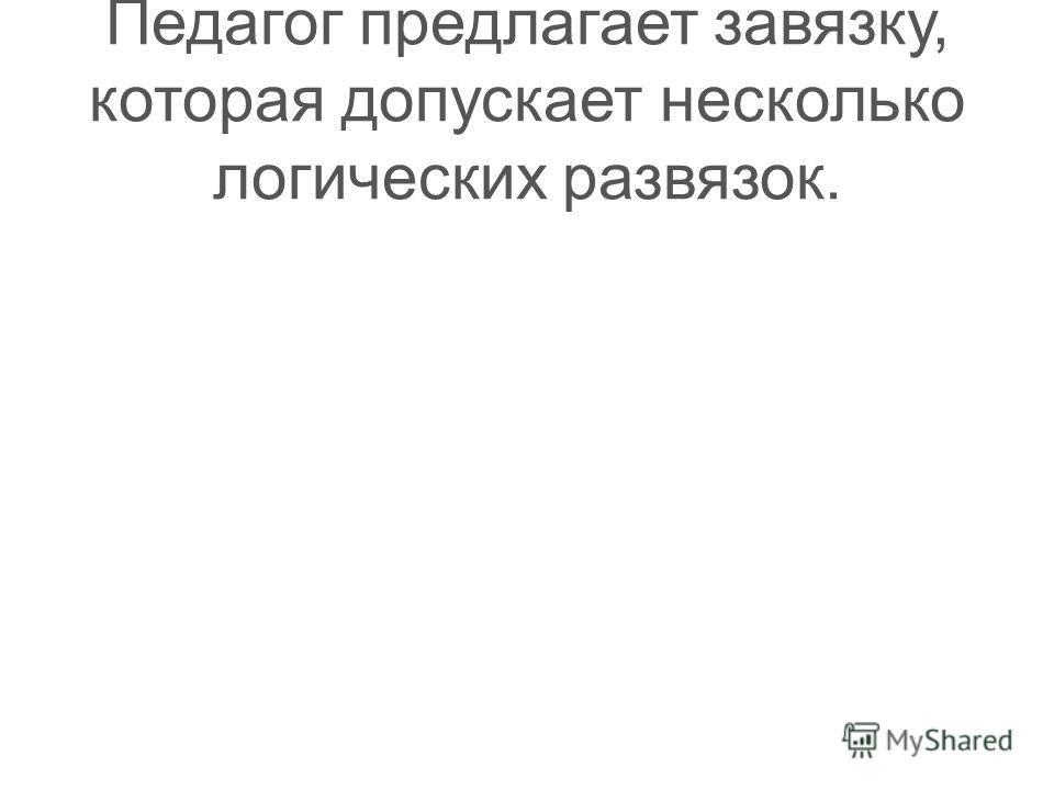 Педагог предлагает завязку, которая допускает несколько логических развязок.