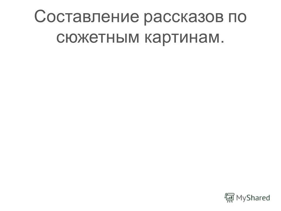 Составление рассказов по сюжетным картинам.
