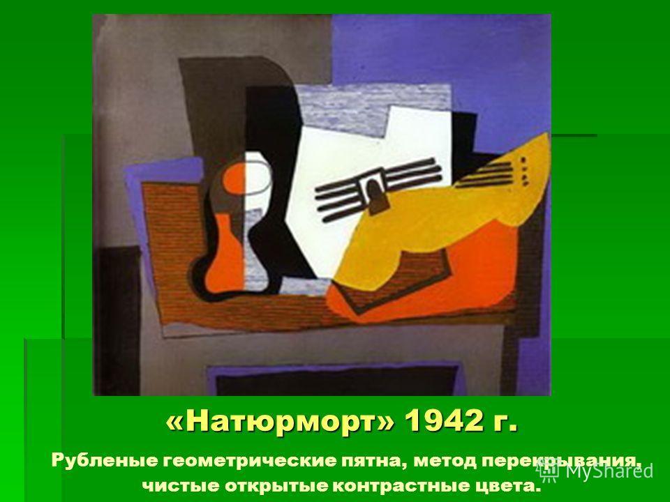 «Натюрморт» 1942 г. «Натюрморт» 1942 г. Рубленые геометрические пятна, метод перекрывания, чистые открытые контрастные цвета.