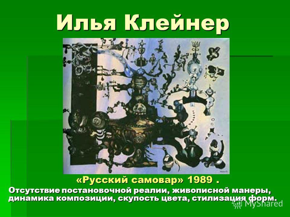 Илья Клейнер «Русский самовар» 1989. Отсутствие постановочной реалии, живописной манеры, динамика композиции, скупость цвета, стилизация форм.