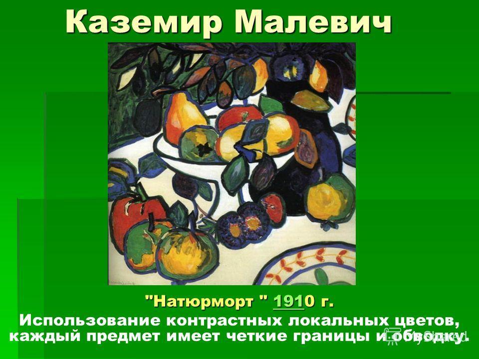 Каземир Малевич Натюрморт  1910 г. 191 Использование контрастных локальных цветов, каждый предмет имеет четкие границы и обводку.