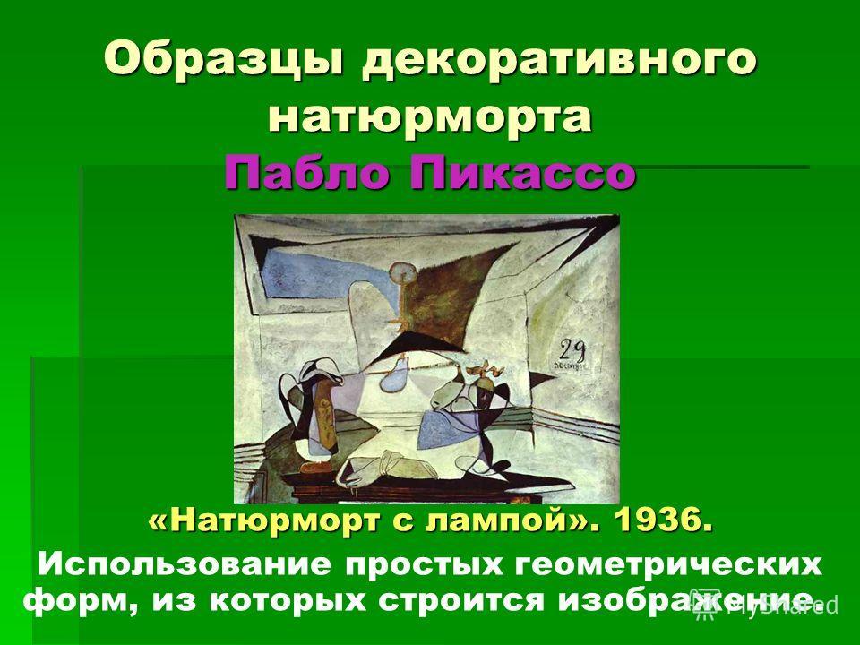 Образцы декоративного натюрморта Пабло Пикассо «Натюрморт с лампой». 1936. Использование простых геометрических форм, из которых строится изображение.