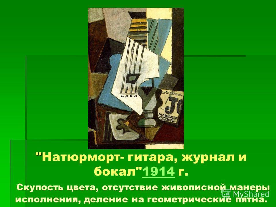 Натюрморт- гитара, журнал и бокал1914 г. Скупость цвета, отсутствие живописной манеры исполнения, деление на геометрические пятна.1914