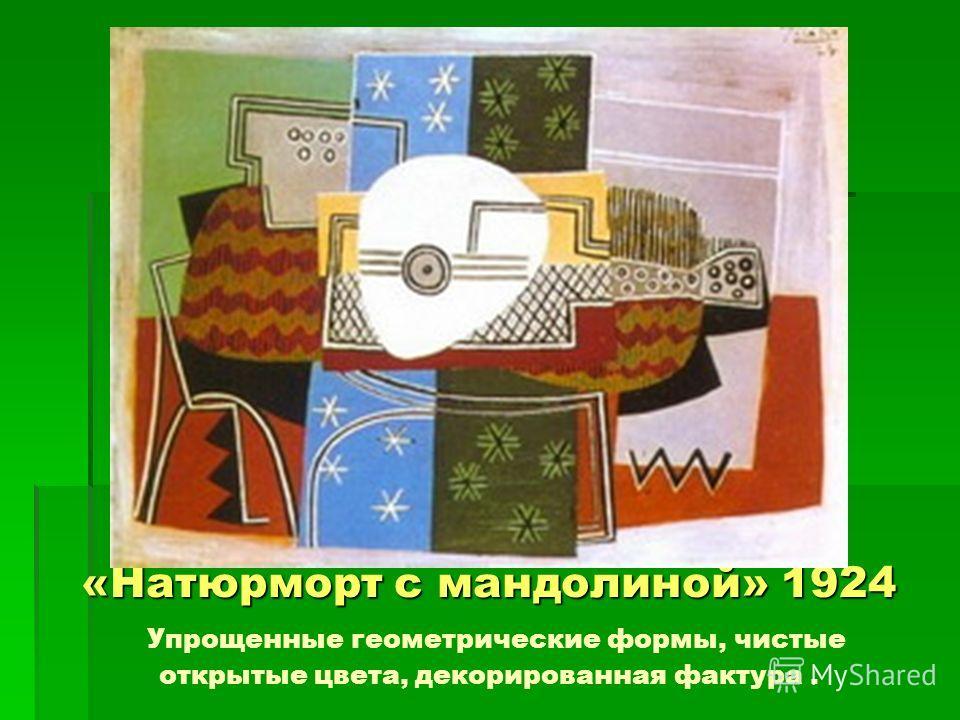 «Натюрморт с мандолиной» 1924 «Натюрморт с мандолиной» 1924 Упрощенные геометрические формы, чистые открытые цвета, декорированная фактура.