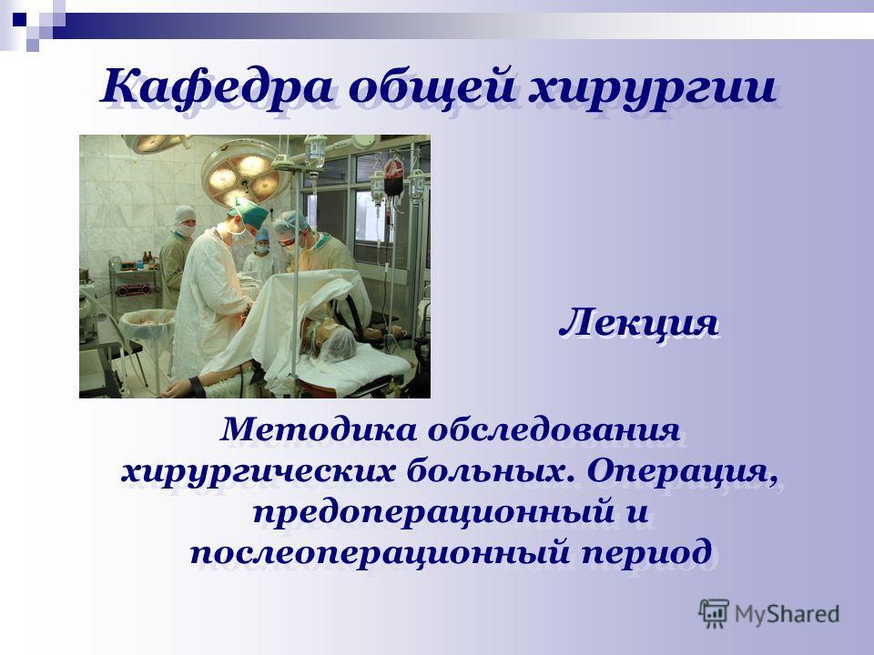 Кафедра общей хирургии Лекция Методика обследования хирургических больных. Операция, предоперационный и послеоперационный период