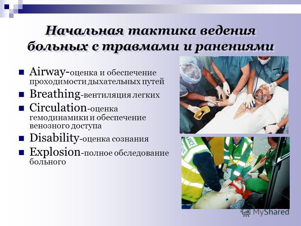 Начальная тактика ведения больных с травмами и ранениями Аirway- оценка и обеспечение проходимости дыхательных путей Breathing -вентиляция легких Circulation -оценка гемодинамики и обеспечение венозного доступа Disability -оценка сознания Explosion -