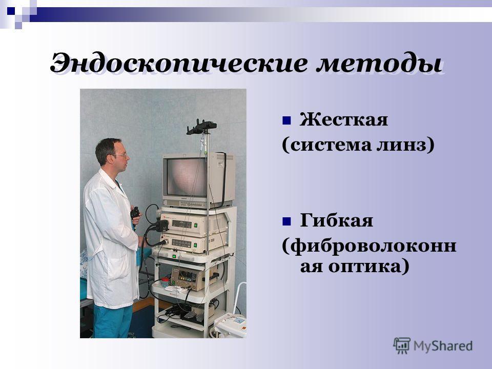 Эндоскопические методы Жесткая (система линз) Гибкая (фиброволоконн ая оптика)