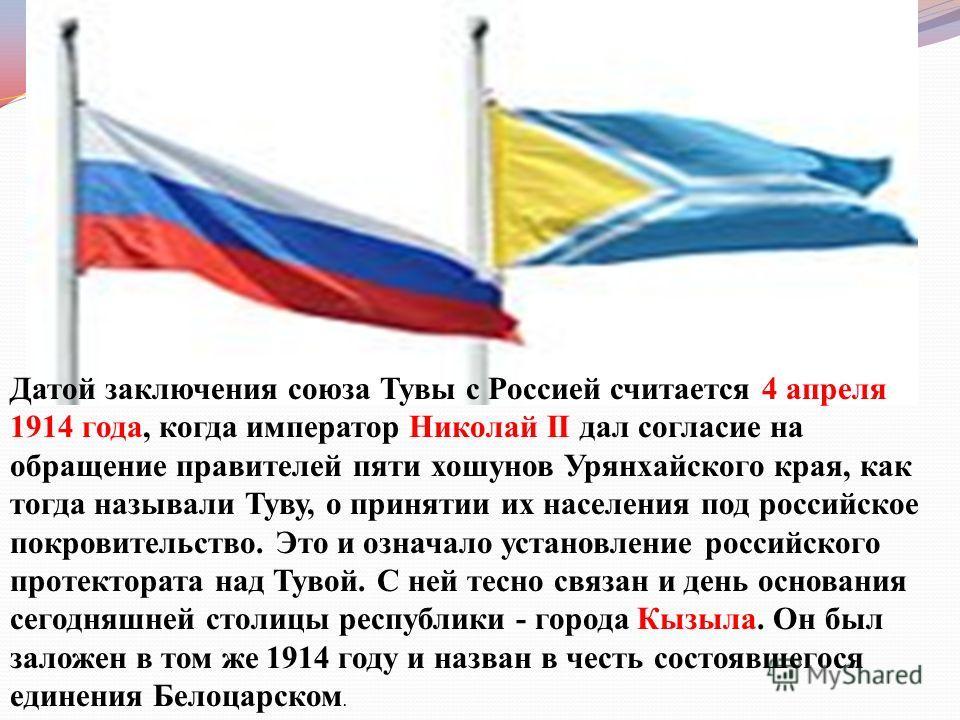 Датой заключения союза Тувы с Россией считается 4 апреля 1914 года, когда император Николай II дал согласие на обращение правителей пяти хошунов Урянхайского края, как тогда называли Туву, о принятии их населения под российское покровительство. Это и