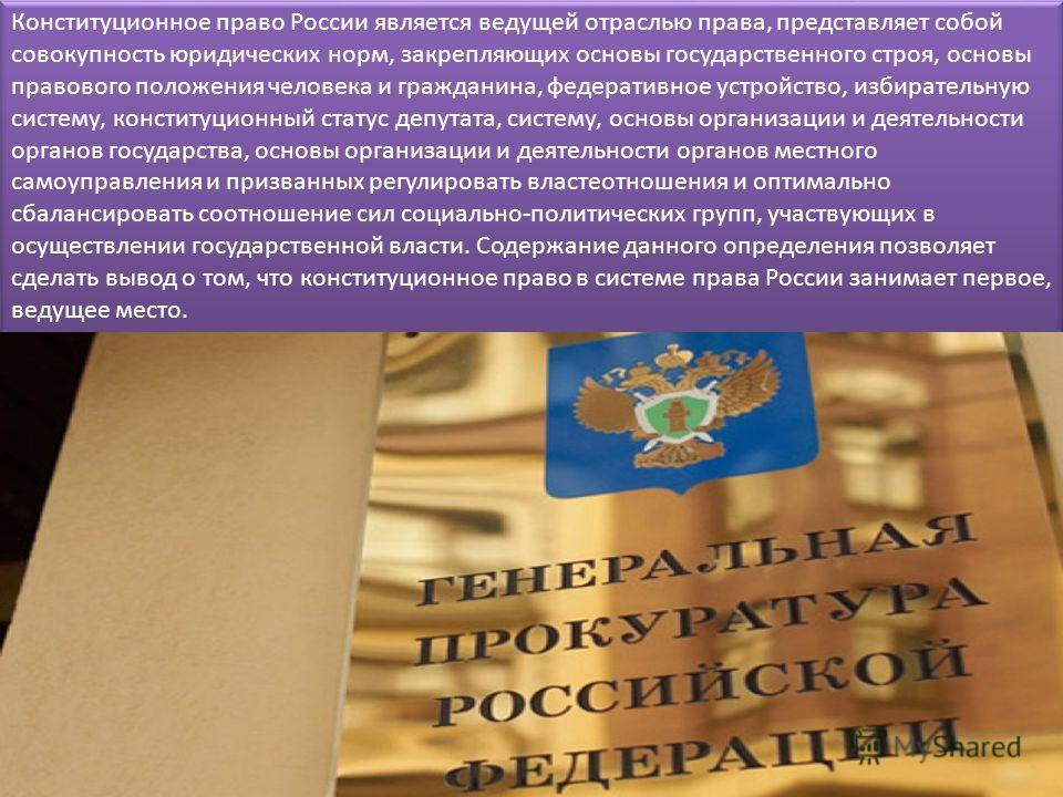 Конституционное право России является ведущей отраслью права, представляет собой совокупность юридических норм, закрепляющих основы государственного строя, основы правового положения человека и гражданина, федеративное устройство, избирательную систе
