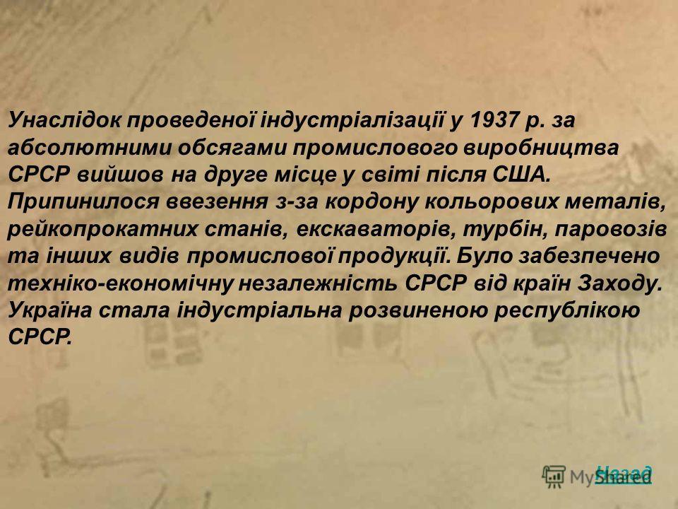 Унаслідок проведеної індустріалізації у 1937 р. за абсолютними обсягами промислового виробництва СРСР вийшов на друге місце у світі після США. Припинилося ввезення з-за кордону кольорових металів, рейкопрокатних станів, екскаваторів, турбін, паровозі