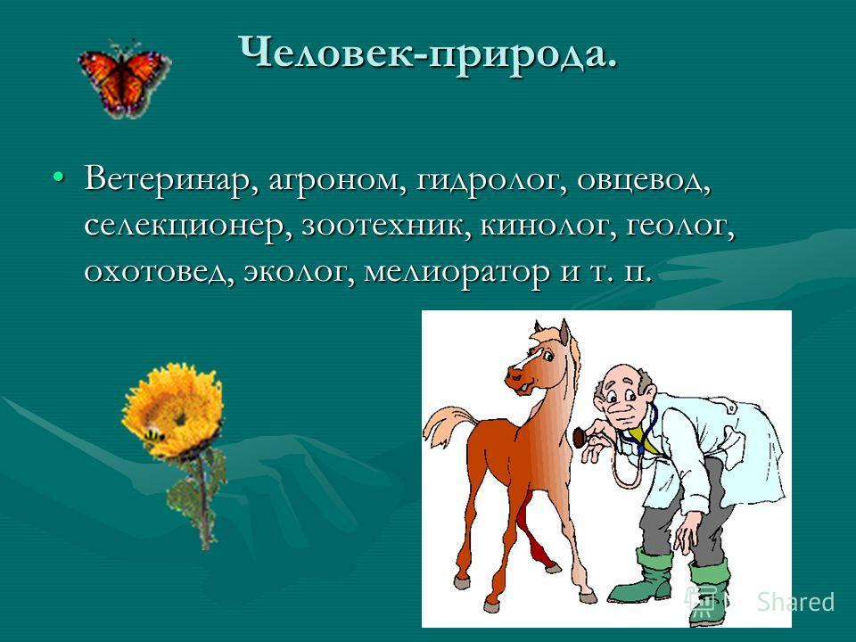 Человек-природа. Ветеринар, агроном, гидролог, овцевод, селекционер, зоотехник, кинолог, геолог, охотовед, эколог, мелиоратор и т. п.Ветеринар, агроном, гидролог, овцевод, селекционер, зоотехник, кинолог, геолог, охотовед, эколог, мелиоратор и т. п.