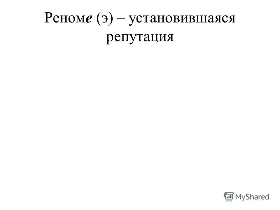 Реноме (э) – установившаяся репутация