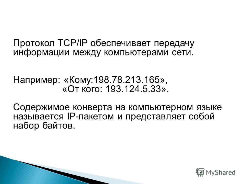 Протокол TCP/IP обеспечивает передачу информации между компьютерами сети. Например: «Кому:198.78.213.165», «От кого: 193.124.5.33». Содержимое конверта на компьютерном языке называется IP-пакетом и представляет собой набор байтов.