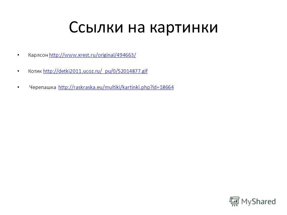 Ссылки на картинки Карлсон http://www.xrest.ru/original/494663/http://www.xrest.ru/original/494663/ Котик http://detki2011.ucoz.ru/_pu/0/52014877.gifhttp://detki2011.ucoz.ru/_pu/0/52014877.gif Черепашка http://raskraska.eu/multiki/kartinki.php?id=186