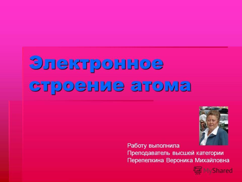 Электронное строение атома Работу выполнила Преподаватель высшей категории Перепелкина Вероника Михайловна