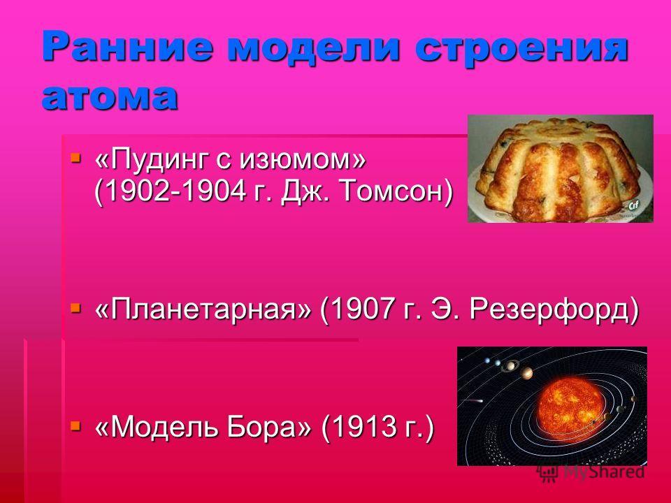 Ранние модели строения атома «Пудинг с изюмом» (1902-1904 г. Дж. Томсон) «Пудинг с изюмом» (1902-1904 г. Дж. Томсон) «Планетарная» (1907 г. Э. Резерфорд) «Планетарная» (1907 г. Э. Резерфорд) «Модель Бора» (1913 г.) «Модель Бора» (1913 г.)